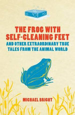 The Frog With Self-Cleaning Feet : And Other Extraordinary Tales From The Animal World - Michael Bright