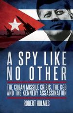 A Spy Like No Other : The Cuban Missile Crisis and the KGB Links to the Kennedy Assassination - Robert Holmes
