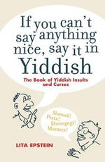 If You Can't Say Anything Nice, Say it in Yiddish : The Book of Yiddish Curses and Insults - Lita Epstein
