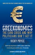 Greekonomics : The Euro Crisis and Why Politicians Don't Get It - Vicky Pryce
