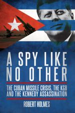 A Spy Like No Other : The Cuban Missile Crisis, the KGB and the Kennedy Assassination - Robert Holmes