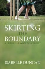 Skirting the Boundary : A History of Women's Cricket - Isabelle Duncan
