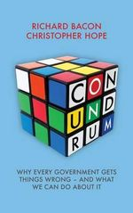 Conundrum : Why Every Government Gets Things Wrong  -  and What We Can Do About it - Richard Bacon