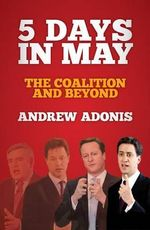 5 Days in May : The Coalition and Beyond - Andrew Adonis