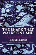 The Shark That Walks on Land : And Other Strange but True Tales of Mysterious Sea Creatures - Michael Bright