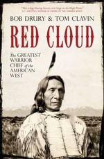 Red Cloud : The Greatest Warrior Chief of the West - Bob Drury