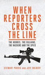 When Reporters Cross the Line : The Heroes, the Villains, the Hackers and the Spies - Stewart Purvis Jeff Hulbert
