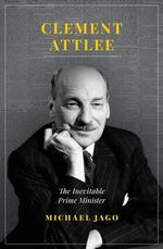 Clement Attlee : The Inevitable Prime Minister - Michael Jago