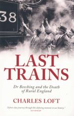 Last Trains : Dr Beeching and the Death of Rural England - Charles Loft