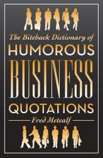 The Biteback Dictionary of Humorous Business Quotations - Fred Metcalf