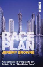 Race Plan : An authentic liberal plan to get Britain fit for The Global Race - Jeremy Browne