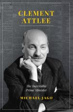 Clement Attlee : The Inevitable Prime Minister - Jago Michael