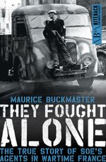 They Fought Alone : The True Story of SOE's Agents in Wartime France - Maurice Buckmaster