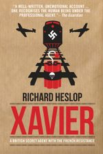 Xavier : A British Secret Agent with the French Resistance - Richard Heslop