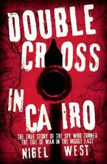 Double Cross in Cairo : The True Story of the Spy Who Turned the Tide of War in the Middle East - Nigel West
