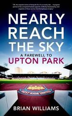 Nearly Reach the Sky : A Farwell to Upton Park - Brian Williams