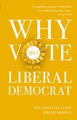 Why Vote Liberal Democrat 2015 : The Essential Guide - Jeremy Browne