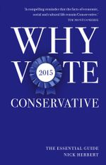 Why Vote Conservative 2015 : The Essential Guide - Nick Herbert