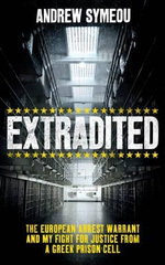 Extradited! : The European Arrest Warrant & My Fight for Justice from a Greek Prison Cell - Andrew Symeou