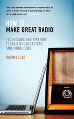 How to Make Great Radio : Techniques and Tips for Today's Broadcasters and Producers - David Lloyd