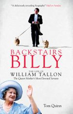 Backstairs Billy : The Life of William Tallon, the Queen Mother's Most Devoted Servant - Tom Quinn