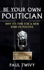 Be Your Own Politician : Why It's Time For a New Kind of Politics - Paul Twivy