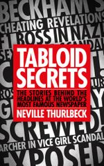 Tabloid Secrets : The Stories Behind the Headlines at the World's Most Famous Newspaper - Neville Thurlbeck