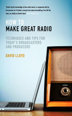 How to Make Great Radio : Techniques and Tips for Todays Broadcasters and Producers - David Lloyd