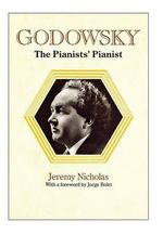 Godowsky, the Pianists' Pianist. a Biography of Leopold Godowsky. - Jeremy Nicholas