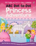 ABC Dot to Dot Princess Adventure : Join the dots to reveal the creatures of an enchanted kingdom