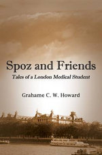 Spoz and Friends : Tales of a London Medical Student - Grahame Howard
