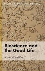 Bioscience and the Good Life : Science Ethics and Society - Iain Brassington