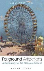 Fairground Attractions : A Genealogy of the Pleasure Ground - Deborah Philips