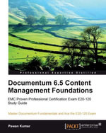 Documentum 6.5 Content Management Foundations : Learn the Technical Fundamentals of Documentum 6. 5, Develop Insights with Illustrated Examples from a Real-life Business Scenario, and Ace the E20-120 Exam - Kumar Pawan