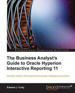 The Business Analyst's Guide to Oracle Hyperion Interactive Reporting 11 - E. Cody