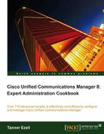 Cisco Unified Communications Manager 8 : Expert Administration Cookbook - Tanner Ezell
