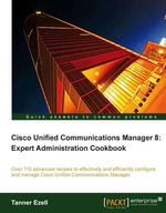 Cisco Unified Communications Manager 8 : Expert Administration Cookbook - Ezell Tanner