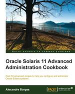 Oracle Solaris 11 Advanced Administration Cookbook - Alexandre Borges