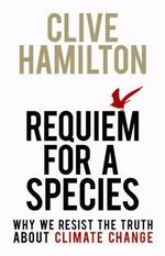 Requiem for a Species: Why We Resist the Truth about Climate Change :  Why We Resist the Truth about Climate Change - Clive Hamilton