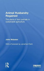 Animal Husbandry Regained : the Place of Farm Animals in Sustainable Agriculture - John Webster