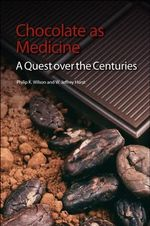 Chocolate as Medicine : A Quest Over the Centuries - Philip K. Wilson