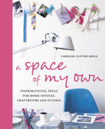 A Space of My Own : Inspirational Ideas for Home Offices, Craftrooms and Studies - Caroline Clifton-Mogg