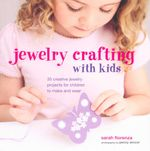 Jewellery Crafting for Kids : 35 Creative Jewellery Projects for Children to Make and Wear - Sarah Fiorenza