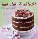 Make, Bake and Celebrate! : How to create beautifully decorated cakes for every Occasion - Annie Rigg