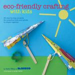 Eco-Friendly Crafting With Kids : 35 step-by-step projects for preschool kids and adults to create together - Kate Lilley