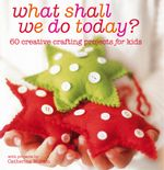 What Shall We Do Today? : 60 creative crafting projects for kids - Catherine Woram