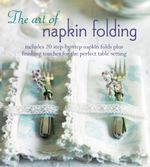 The Art of Napkin Folding : Includes 20 Step-By-Step Napkin Folds Plus Finishing Touches for the Perfect Table Setting - Ryland Peters & Small