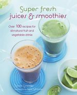 Super Fresh Juices and Smoothies : Over 100 Recipes for All-natural Fruit and Vegetable Drinks - Nicola Graimes