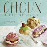 Choux : Chic and Delicious French Pastries - Hannah Miles