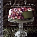 Burlesque Baking : The art of show-stopping, decadent cakes and bakes - Charlotte White